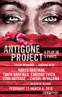 "Conceived by Chiori Miyagawa and Sabrina Peck Hang Ten by Karen Hartman, Medallion by Tanya Barfield, Antigone Arkhe by Caridad Svich, A Stone's Throw by Lynn Nottage and Red Again by Chiori Miyagawa  Directed by: Joseph W. Ritsch REGIONAL PREMIERE February 17-March 6, 2016 Studio Theatre  Five award-winning female playwrights bring five very different explorations of Sophocles' tragedy to life.  ""Antigone Project; a Play in 5 Parts"" reconsiders this classic story from a variety of rich and radical perspectives of race, class and gender. With such settings as World War I, a modern African Village and the underworld of Hades, we see a sister's love and devotion through many lenses in a work that The New York Times lauded as ""engaging, seductive and wildly divergent."""